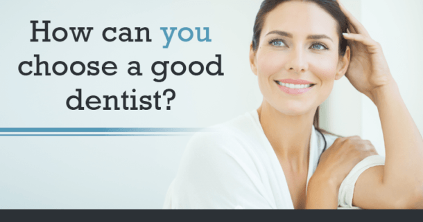 How can you choose a good dentist?